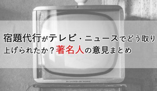 宿題代行がテレビ・ニュースでどう取り上げられたか?著名人の意見まとめ