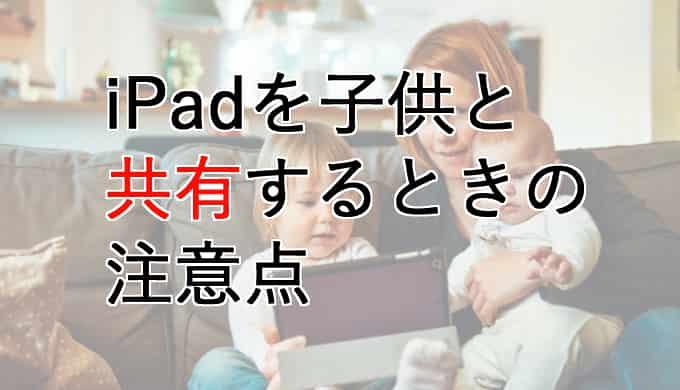 子供とiPadを共有して取り返しがつかないことに、を回避するために必要な注意点