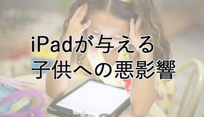 子供にiPadを持たせると起こる悪影響・デメリットを考える